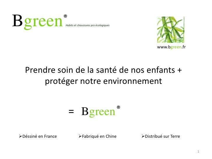 BgreenHabits et chaussures pro écologiques<br />1<br />®<br />www.bgreen.fr <br />Prendre soin de la santé de nos enfants ...