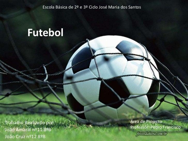 Escola Básica de 2º e 3º Ciclo José Maria dos Santos<br />Futebol<br />Área de Projecto<br />Professor: Pedro Francisco<br...