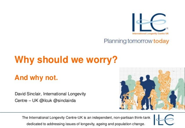 Why should we worry?And why not.David Sinclair, International LongevityCentre – UK @ilcuk @sinclairda   The International ...
