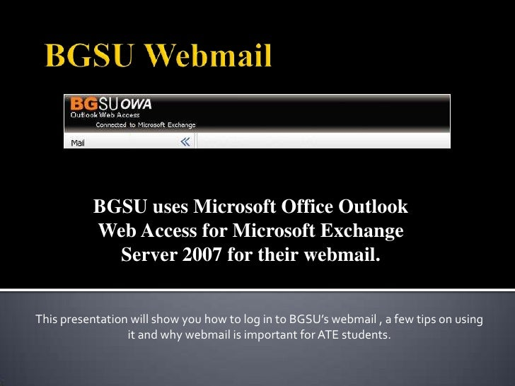 BGSU uses Microsoft Office Outlook           Web Access for Microsoft Exchange             Server 2007 for their webmail. ...