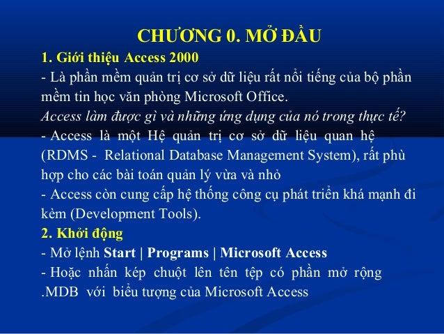 CHƯƠNG 0. MỞ ĐẦU1. Giới thiệu Access 2000- Là phần mềm quản trị cơ sở dữ liệu rất nổi tiếng của bộ phầnmềm tin học văn phò...