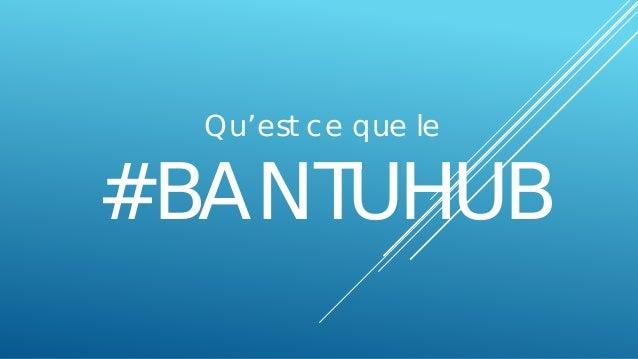 Qu'est ce que le #BANTUHUB