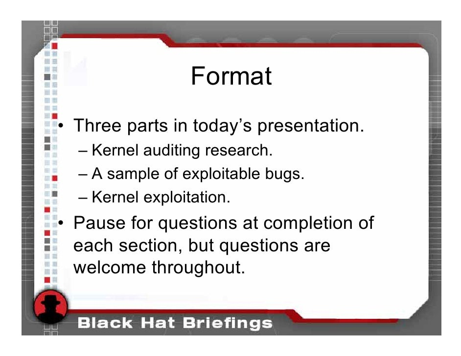 Format • Three parts in today's presentation.   – Kernel auditing research.   – A sample of exploitable bugs.   – Kernel e...