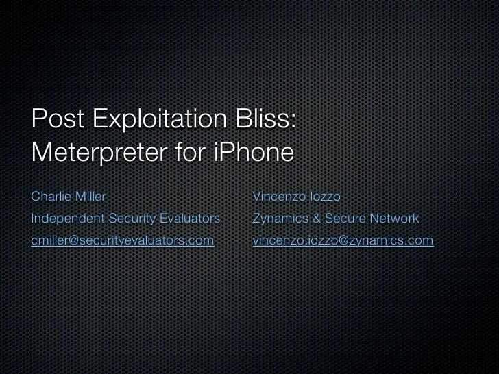 Post Exploitation Bliss: Meterpreter for iPhone Charlie MIller                    Vincenzo Iozzo Independent Security Eval...