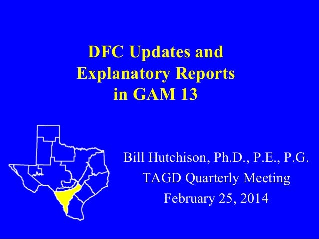 DFC Updates and Explanatory Reports in GAM 13  Bill Hutchison, Ph.D., P.E., P.G. TAGD Quarterly Meeting February 25, 2014