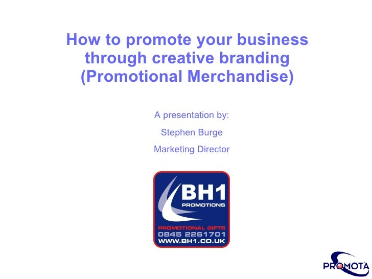 How to promote your business through creative branding  (Promotional Merchandise) A presentation by: Stephen Burge Marketi...