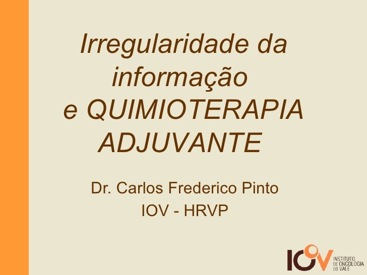 Dr. Carlos Frederico Pinto IOV - HRVP Irregularidade da informação  e QUIMIOTERAPIA ADJUVANTE