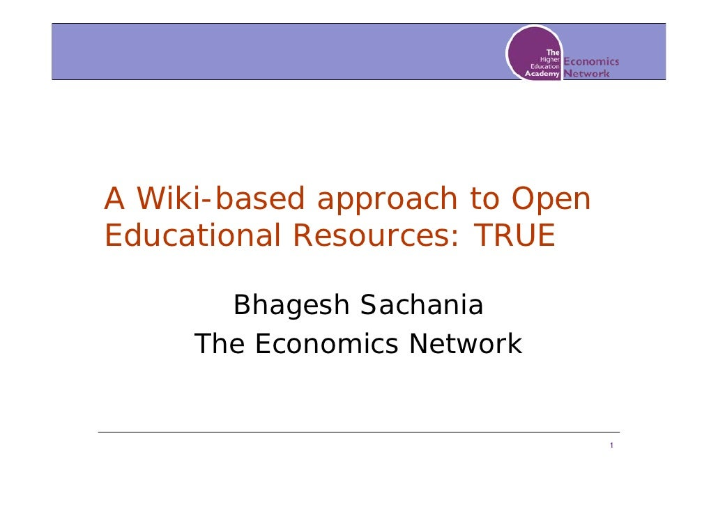 A Wiki-based approach to Open Educational Resources: TRUE         Bhagesh Sachania      The Economics Network             ...