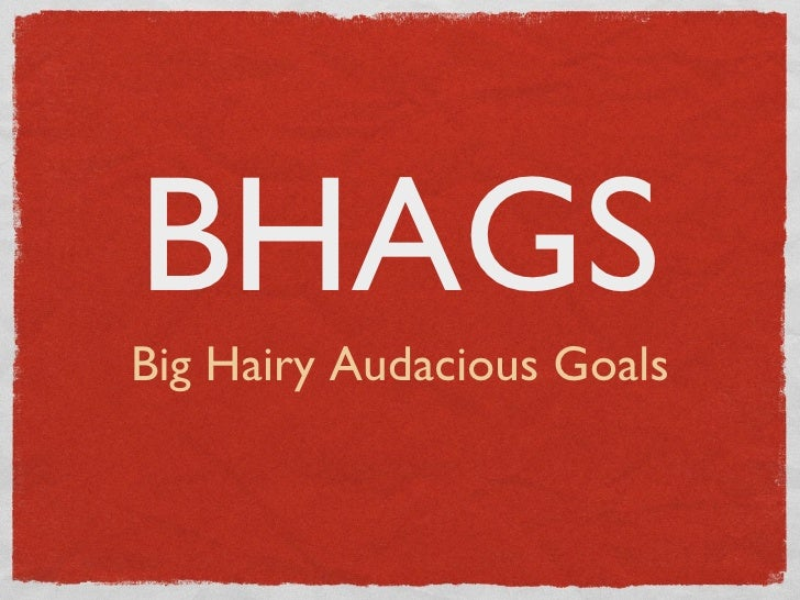 BHAGS:  Big Hairy Audacious Goals