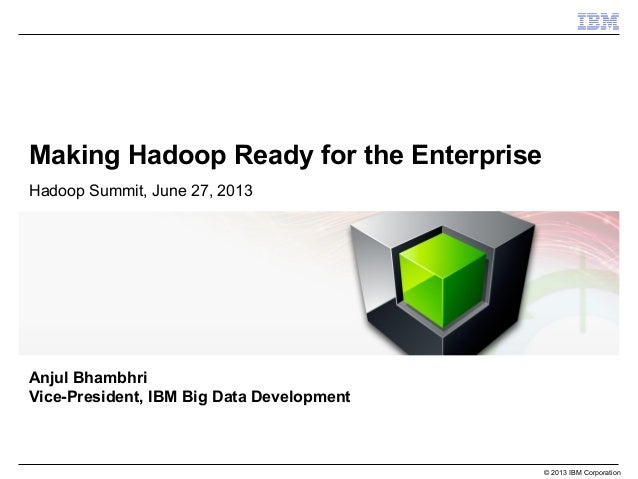 © 2013 IBM Corporation Making Hadoop Ready for the Enterprise Hadoop Summit, June 27, 2013 Anjul Bhambhri Vice-President, ...