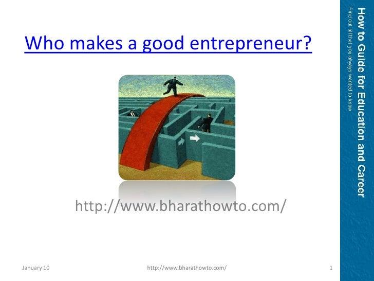 Who makes a good entrepreneur?<br />http://www.bharathowto.com/<br />January 10<br />1<br />http://www.bharathowto.com/<br />