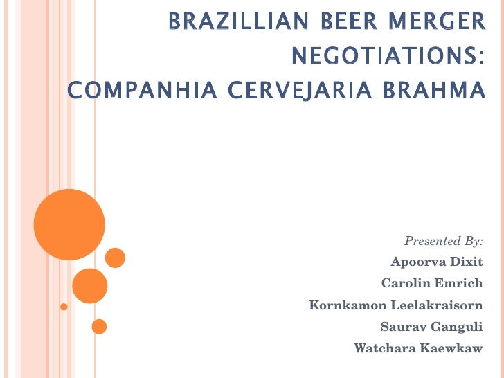 BRAZILLIAN BEER MERGER NEGOTIATIONS: COMPANHIA CERVEJARIA BRAHMA Presented By: Apoorva Dixit Carolin Emrich Kornkamon Leel...