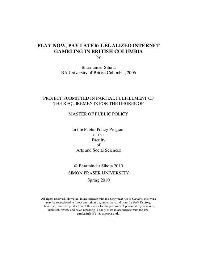 PLAY NOW, PAY LATER: LEGALIZED INTERNET GAMBLING IN BRITISH COLUMBIA by Bharminder Sihota BA University of British Columbi...