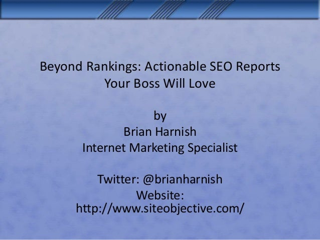 Beyond Rankings: Actionable SEO Reports Your Boss Will Love by Brian Harnish Internet Marketing Specialist Twitter: @brian...
