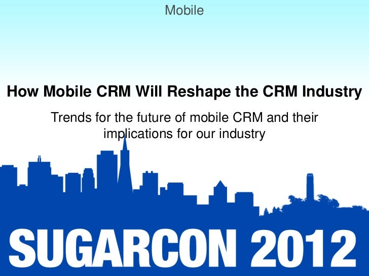 MobileHow Mobile CRM Will Reshape the CRM Industry     Trends for the future of mobile CRM and their              implicat...
