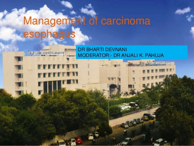 Management of carcinoma esophagus DR BHARTI DEVNANI MODERATOR:- DR ANJALI K. PAHUJA