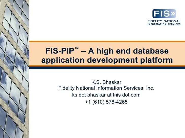 FIS-PIP™ – A high end database application development platform                     K.S. Bhaskar     Fidelity National Inf...