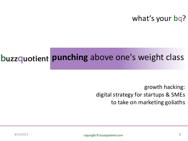 1copyright © buzzquotient.com8/14/2013 punching above one's weight class what's your bq? growth hacking: digital strategy ...