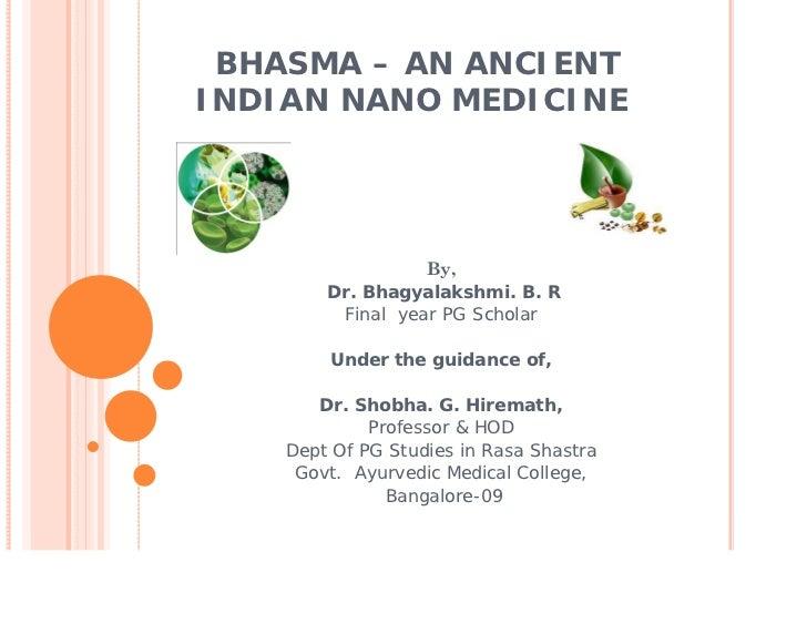 BHASMA – AN ANCIENTINDIAN NANO MEDICINE                  By,        Dr. Bhagyalakshmi. B. R         Final year PG Scholar ...