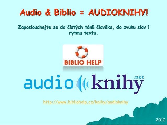2010 Audio & Biblio = AUDIOKNIHY! http://www.bibliohelp.cz/knihy/audioknihy Zaposlouchejte se do čistých tónů člověka, do ...