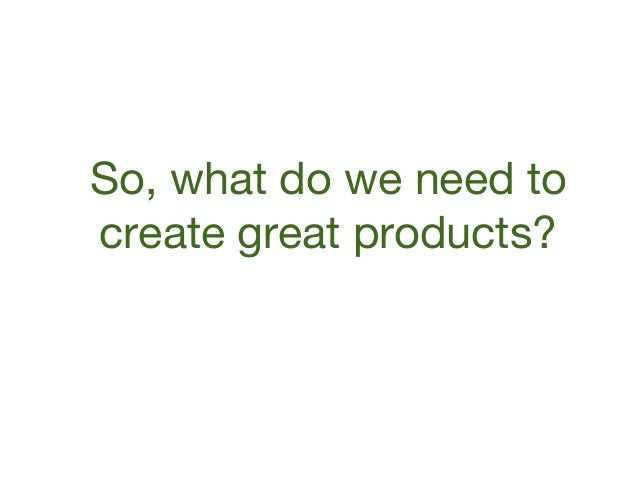 So, what do we need to create great products?
