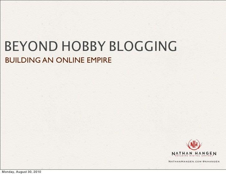BEYOND HOBBY BLOGGING  BUILDING AN ONLINE EMPIRE                                  NathanHangen.com @nhangen   Monday, Augu...