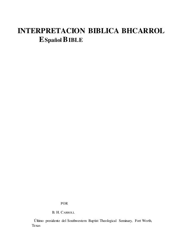 INTERPRETACION BIBLICA BHCARROL ESpañol BIBLE POR B. H. CARROLL Último presidente del Southwestern Baptist Theological Sem...