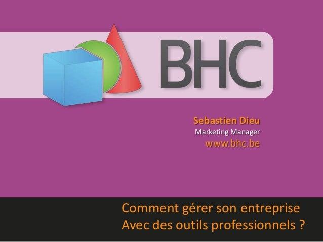 Sebastien Dieu Marketing Manager www.bhc.be Comment gérer son entreprise Avec des outils professionnels ?