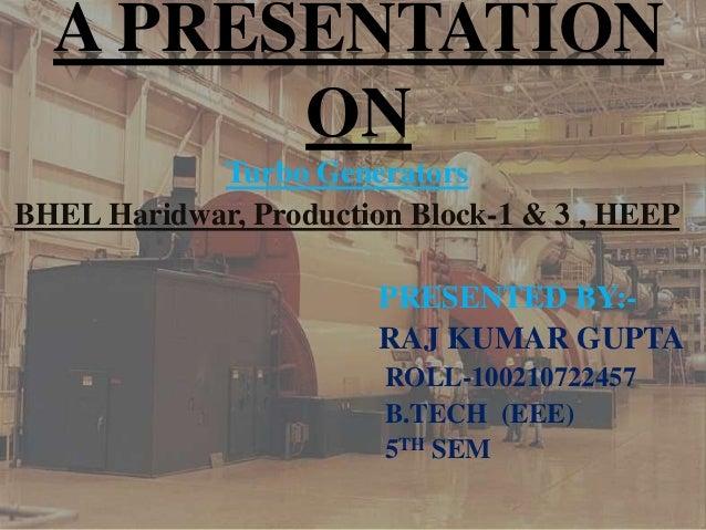 A PRESENTATION ON Turbo Generators BHEL Haridwar, Production Block-1 & 3 , HEEP PRESENTED BY:- RAJ KUMAR GUPTA ROLL-10021