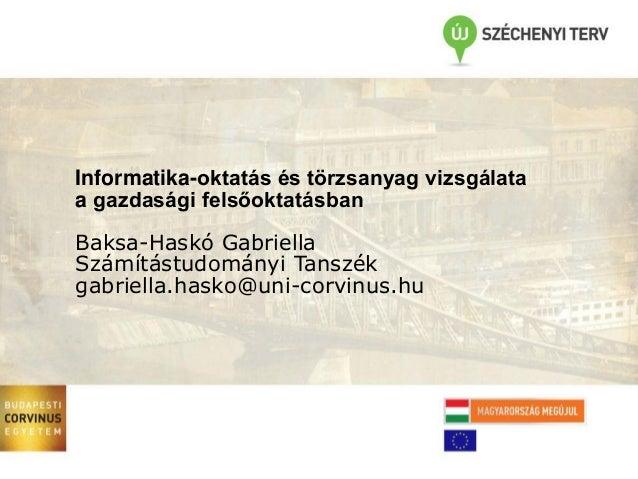 Informatika-oktatás és törzsanyag vizsgálata a gazdasági felsőoktatásban  Baksa-Haskó Gabriella Számítástudományi Tanszék ...