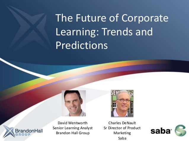 The Future of Corporate Learning: Trends and Predictions David Wentworth Senior Learning Analyst Brandon Hall Group Charle...