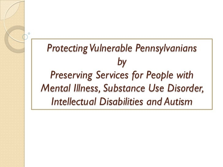 Protecting Vulnerable Pennsylvanians                   by  Preserving Services for People withMental Illness, Substance Us...