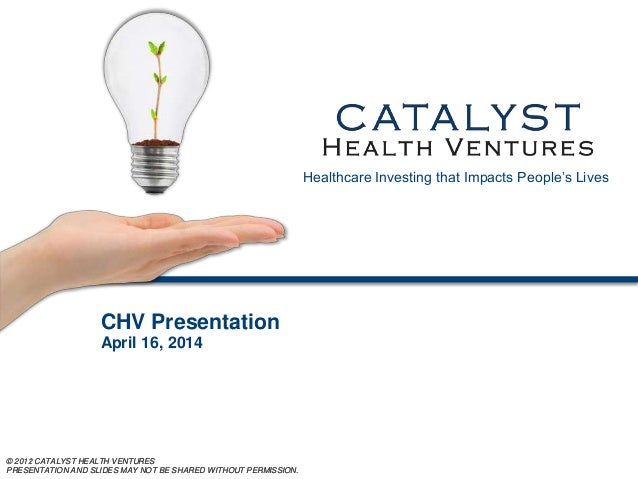 © 2011 CATALYST HEALTH VENTURES PRESENTATION AND SLIDES MAY NOT BE SHARED WITHOUT PERMISSION. © 2012 CATALYST HEALTH VENTU...