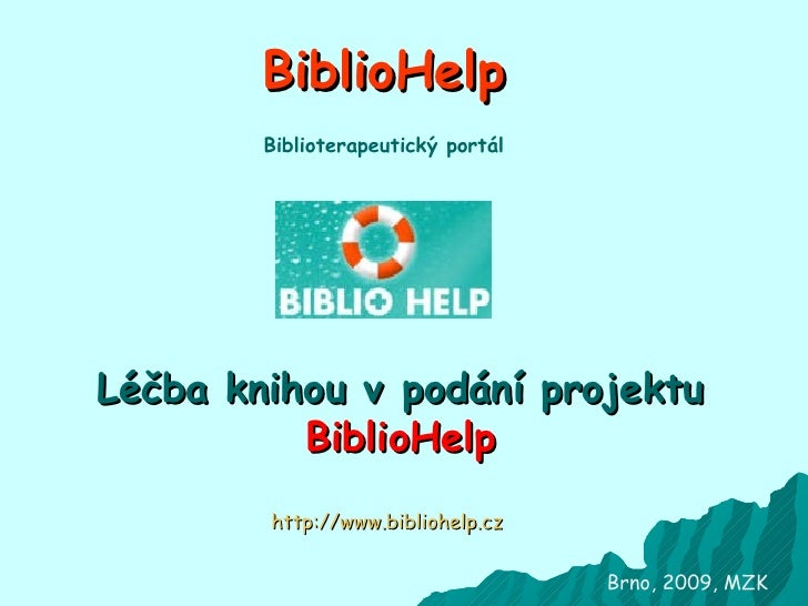 BiblioHelp Léčba knihou vpodání projektu  BiblioHelp Brno, 2009, MZK http://www.bibliohelp.cz Biblioterapeutický portál