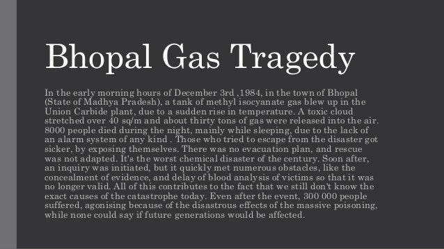 Bhopal Gas Tragedy In the early morning hours of December 3rd ,1984, in the town of Bhopal (State of Madhya Pradesh), a ta...