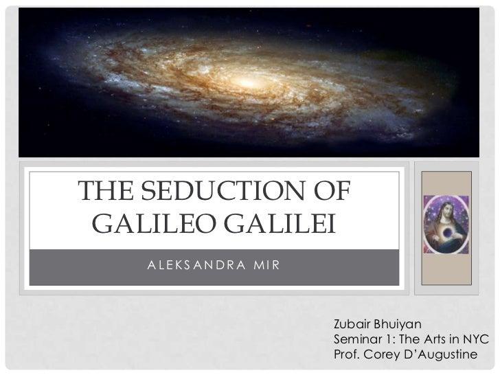THE SEDUCTION OF GALILEO GALILEI    ALEKSANDRA MIR                     Zubair Bhuiyan                     Seminar 1: The A...