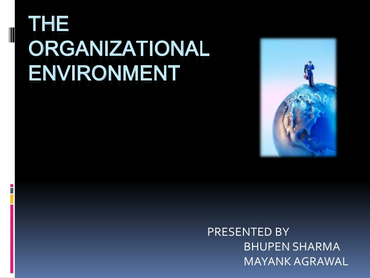 The Organizational Environment<br />PRESENTED BY<br />               BHUPEN SHARMA<br />               MAYANK AGRAWAL<br />