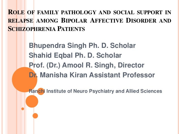 ROLE OF FAMILY PATHOLOGY AND SOCIAL SUPPORT INRELAPSE AMONG BIPOLAR AFFECTIVE DISORDER ANDSCHIZOPHRENIA PATIENTS     Bhupe...
