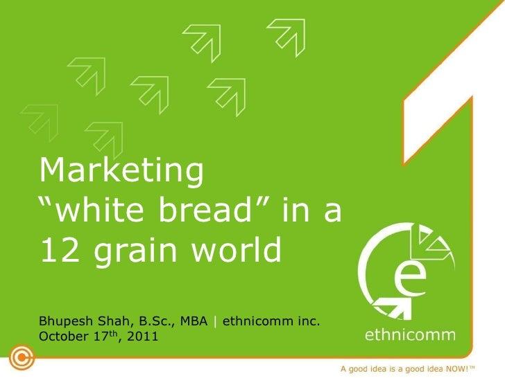 "Marketing""white bread"" in a12 grain worldBhupesh Shah, B.Sc., MBA | ethnicomm inc.October 17th, 2011"