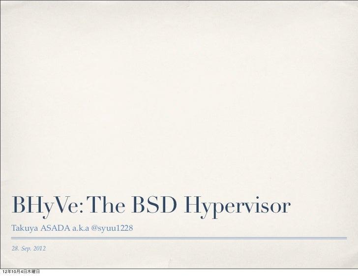 BHyVe: The BSD Hypervisor  Takuya ASADA a.k.a @syuu1228  28. Sep. 201212年10月4日木曜日