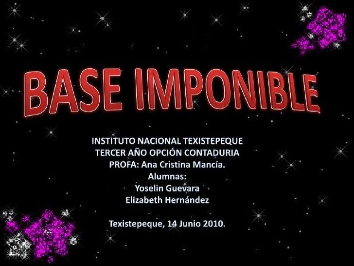 BASE IMPONIBLE<br />INSTITUTO NACIONAL TEXISTEPEQUE<br />TERCER AÑO OPCIÓN CONTADURIA<br />PROFA: Ana Cristina Mancía.<br ...
