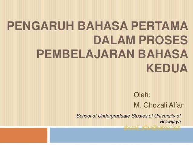 PENGARUH BAHASA PERTAMA DALAM PROSES PEMBELAJARAN BAHASA KEDUA Oleh: M. Ghozali Affan School of Undergraduate Studies of U...