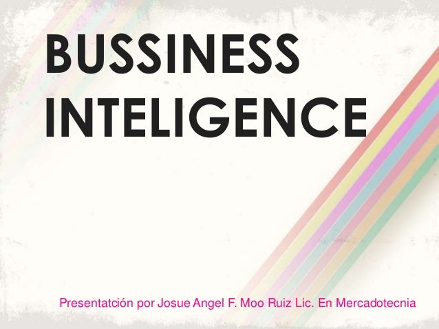 BUSSINESS INTELIGENCE Presentatción por Josue Angel F. Moo Ruiz Lic. En Mercadotecnia