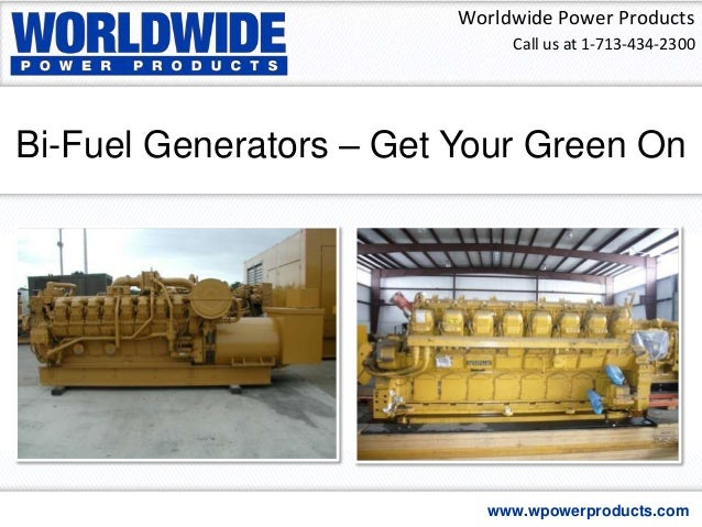 Bi-Fuel Generators – Get Your Green On Worldwide Power Products www.wpowerproducts.com Call us at 1-713-434-2300