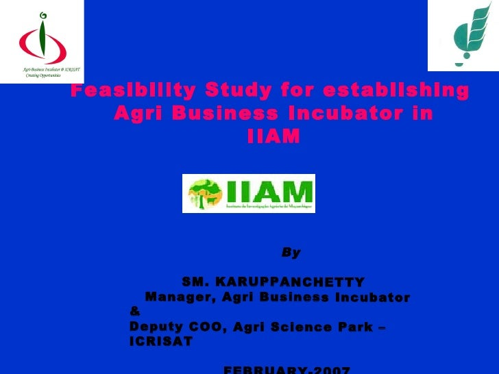 Feasibility Study for establishing  Agri Business Incubator in IIAM By SM. KARUPPANCHETTY Manager, Agri Business Incubator...