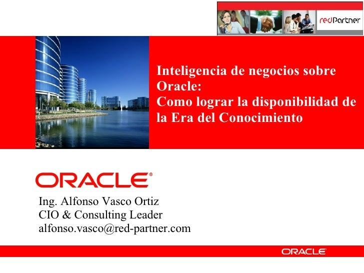 Ing. Alfonso Vasco Ortiz CIO & Consulting Leader [email_address] Inteligencia de negocios sobre Oracle: Como lograr la dis...