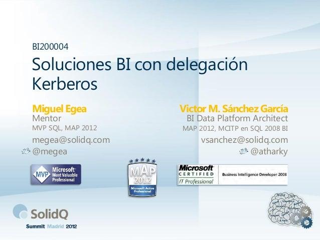 BI200004Soluciones BI con delegaciónKerberosMiguel Egea         Victor M. Sánchez GarcíaMentor               BI Data Platf...