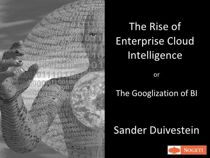 The Rise of Enterprise Cloud Intelligence Sander Duivestein or The Googlization of BI