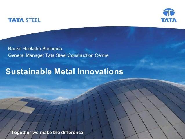 Tata Steel  Bauke Hoekstra Bonnema General Manager Tata Steel Construction Centre  Sustainable Metal Innovations  Together...