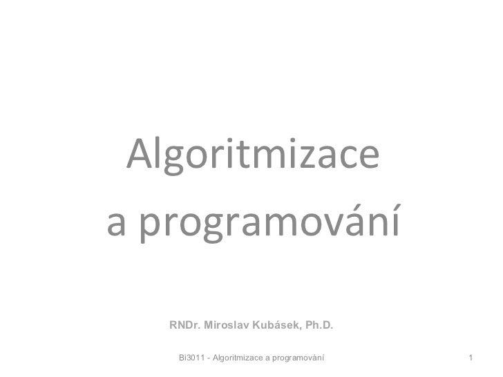 Bi3011 Algoritmizace a programování Bi3011 - Algoritmizace a programování RNDr. Miroslav Kubásek, Ph.D.